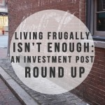 Living Frugally Isn't Enough: An Investment Post Round Up