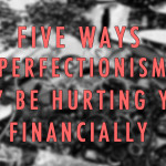Five Ways Perfectionism May Be Hurting You Financially